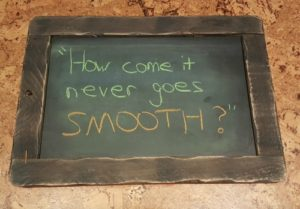 "Picture of chalkboard that says, ""How come it never goes SMOOTH?"""